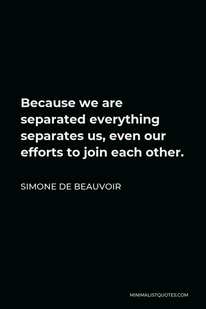 Simone de Beauvoir Quote - Because we are separated everything separates us, even our efforts to join each other.