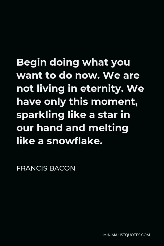 Francis Bacon Quote - Begin doing what you want to do now. We are not living in eternity. We have only this moment, sparkling like a star in our hand and melting like a snowflake.