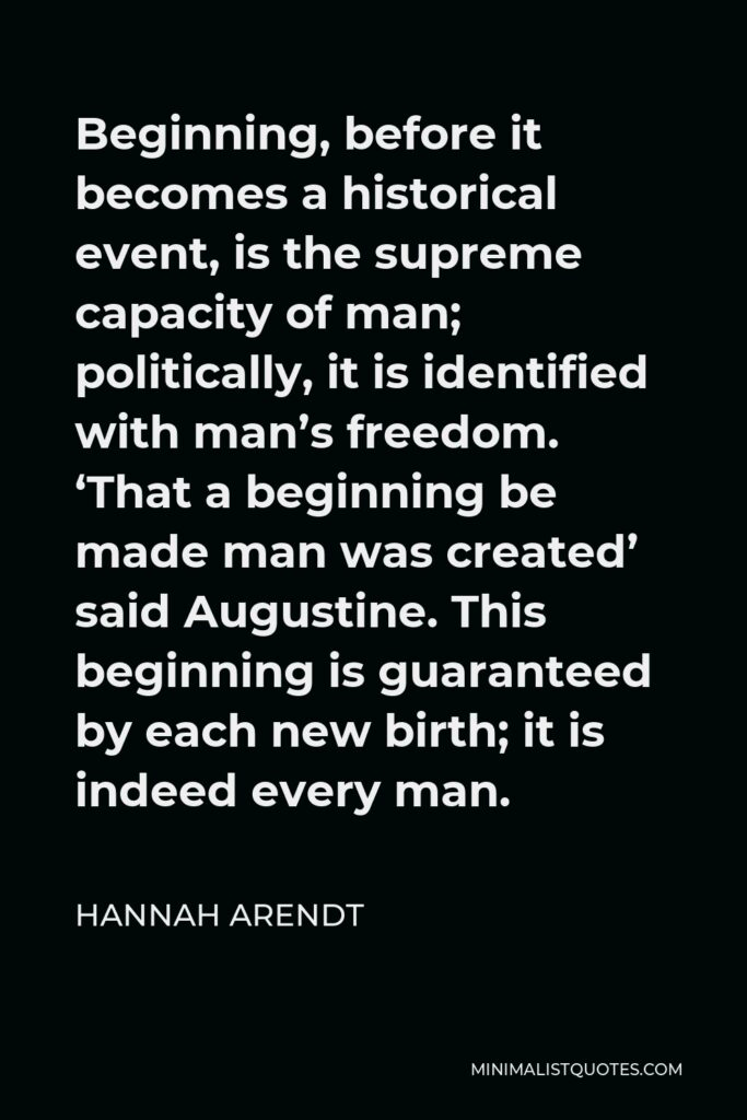 Hannah Arendt Quote - Beginning, before it becomes a historical event, is the supreme capacity of man; politically, it is identified with man's freedom. 'That a beginning be made man was created' said Augustine. This beginning is guaranteed by each new birth; it is indeed every man.