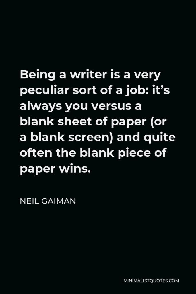 Neil Gaiman Quote - Being a writer is a very peculiar sort of a job: it's always you versus a blank sheet of paper (or a blank screen) and quite often the blank piece of paper wins.