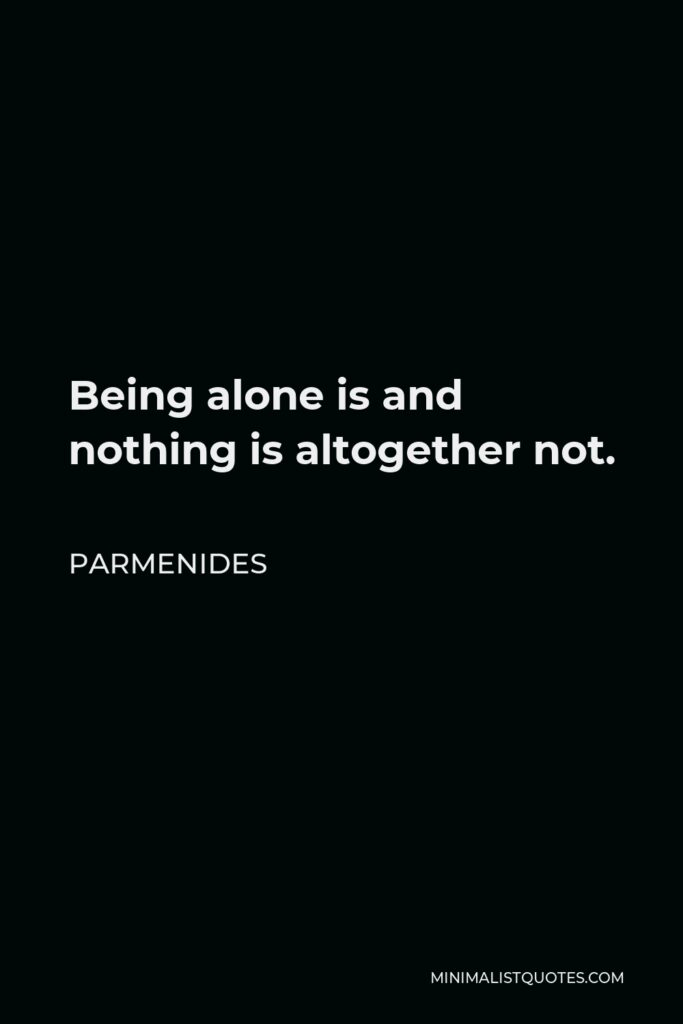 Parmenides Quote - Being alone is and nothing is altogether not.