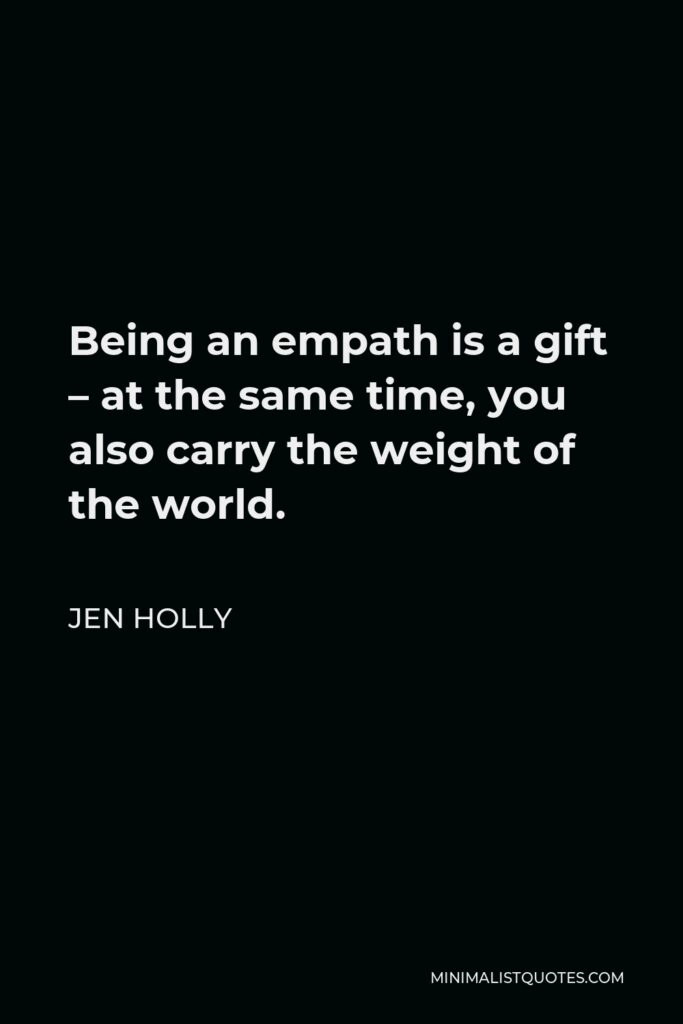 Jen Holly Quote - Being an empath is a gift – at the same time, you also carry the weight of the world.