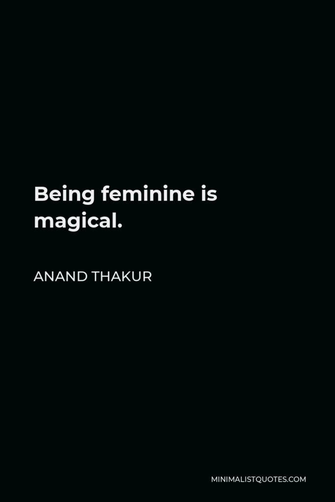 Anand Thakur Quote - Being feminine is magical.