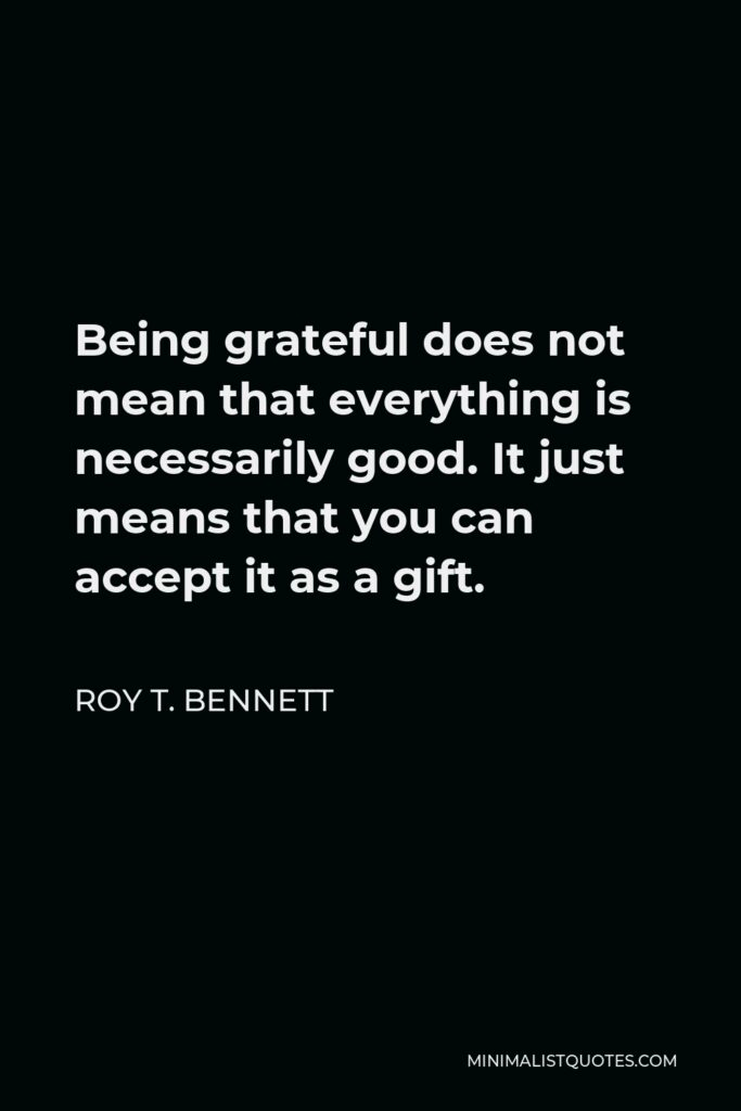 Roy T. Bennett Quote - Being grateful does not mean that everything is necessarily good. It just means that you can accept it as a gift.