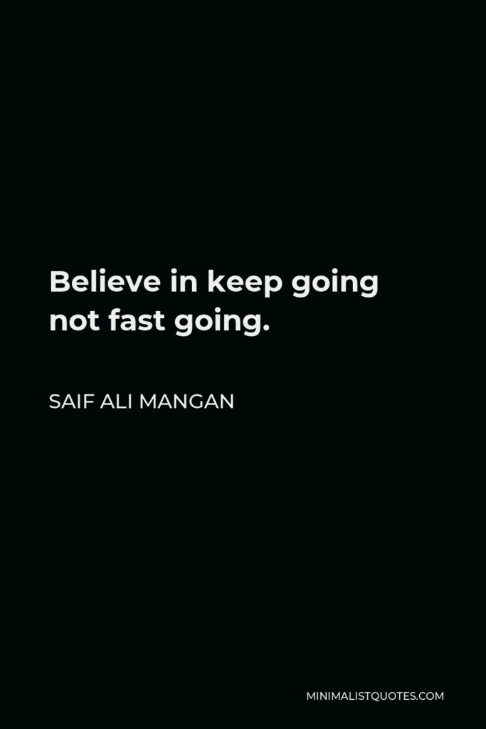 Saif Ali Mangan Quote - Believe in keep going not fast going.