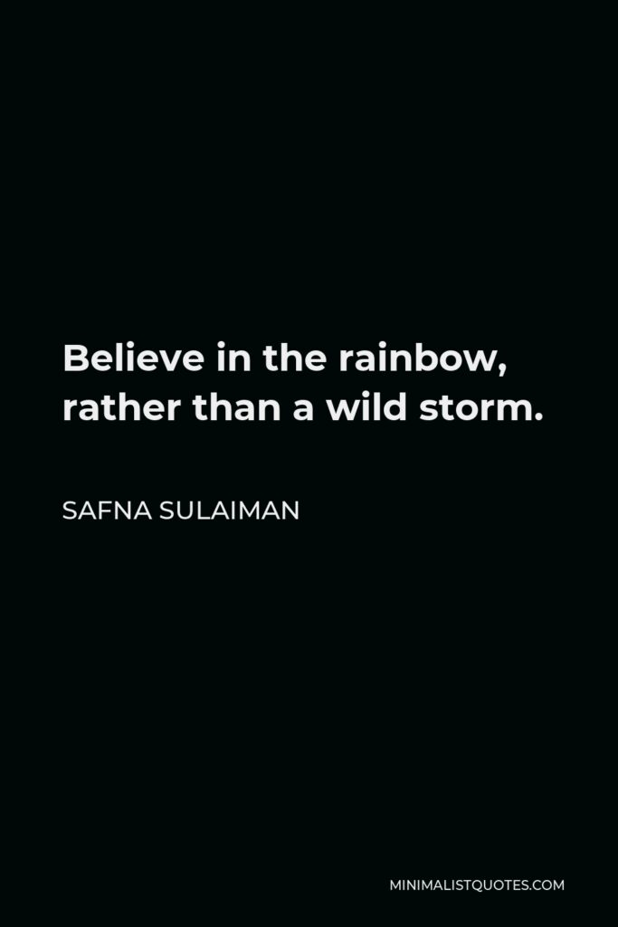 Safna Sulaiman Quote - Believe in the rainbow, rather than a wild storm.