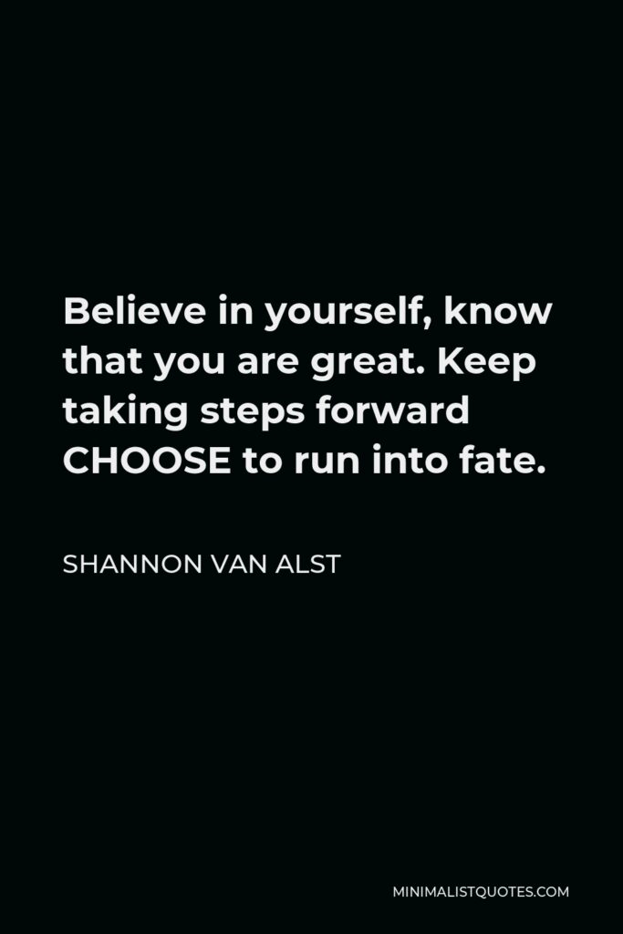 Shannon Van Alst Quote - Believe in yourself, know that you are great. Keep taking steps forward CHOOSE to run into fate.
