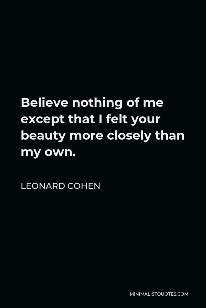 Leonard Cohen Quote - Believe nothing of me except that I felt your beauty more closely than my own.