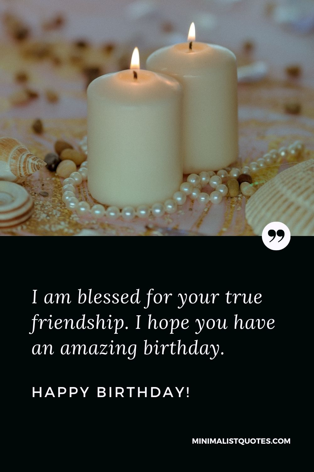 Best friend birthday quote: I am blessed for your true friendship. I hope you have an amazing birthday. Happy Birthday!