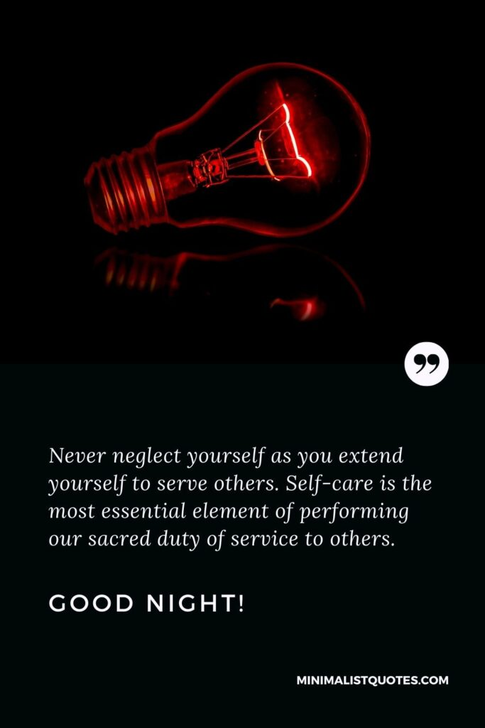 Best good night wishes: Never neglect yourself as you extend yourself to serve others. Self-care is the most essential element of performing our sacred duty of service to others. Good Night!