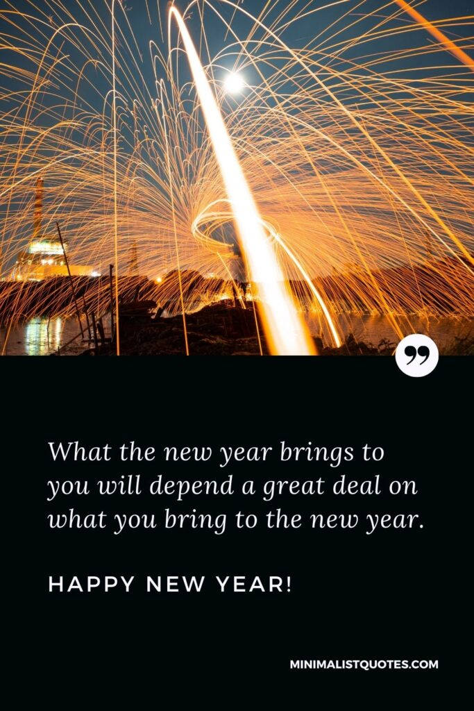 Best happy new year wishes: What the new year brings to you will depend a great deal on what you bring to the new year. Happy New Year!