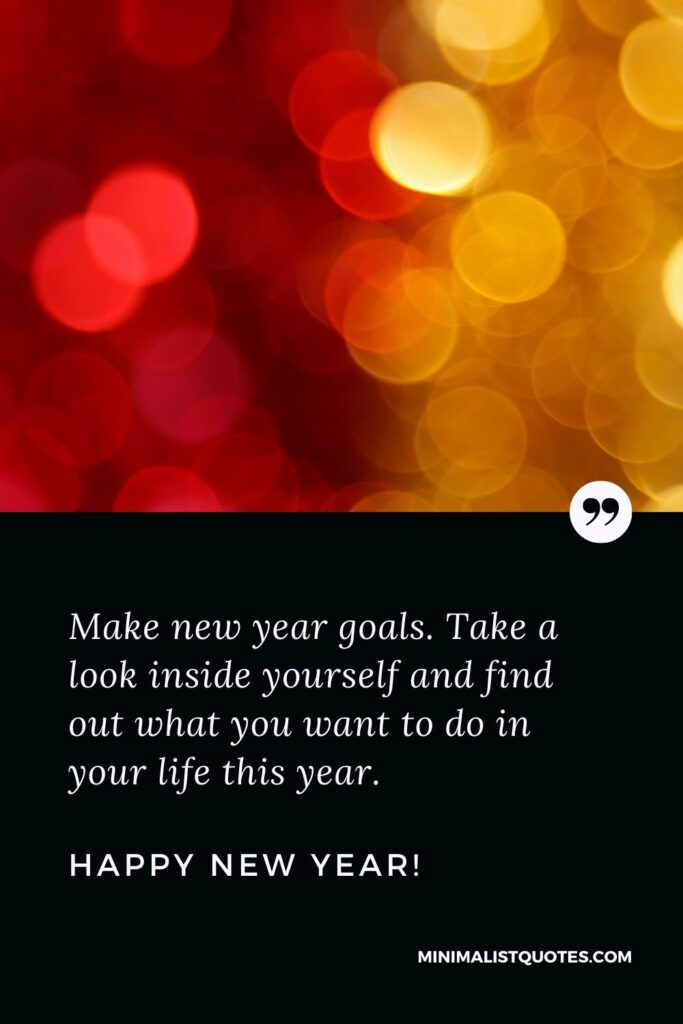 Best Inspirational New Year Quote: Make new year goals. Take a look inside yourself and find out what you want to do in your life this year. Happy New Year!