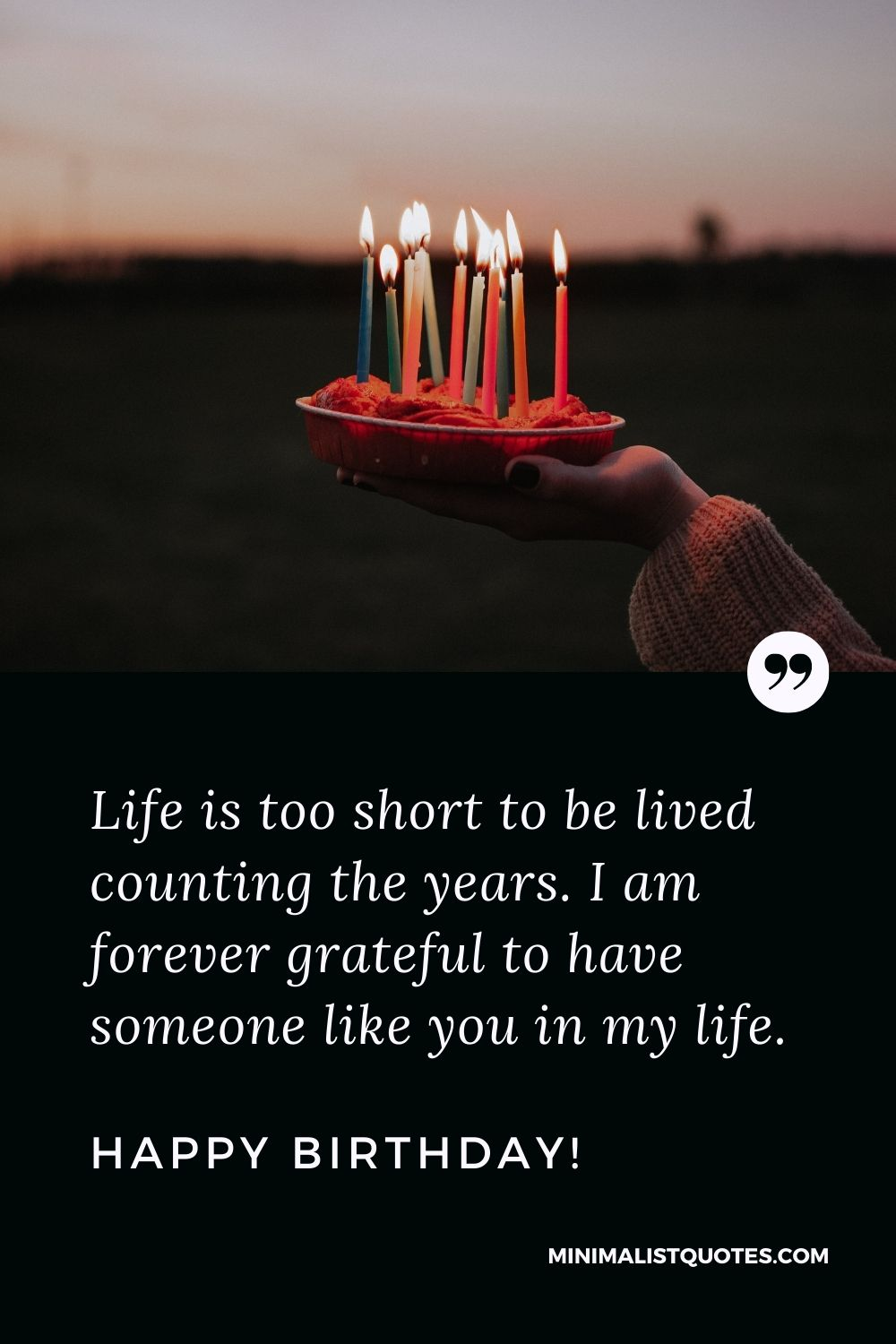 Birthday Quote, Wish & Message With Image: Life is too short to be lived counting the years.I am forever grateful tohave someone like you in mylife.Happy Birthday!
