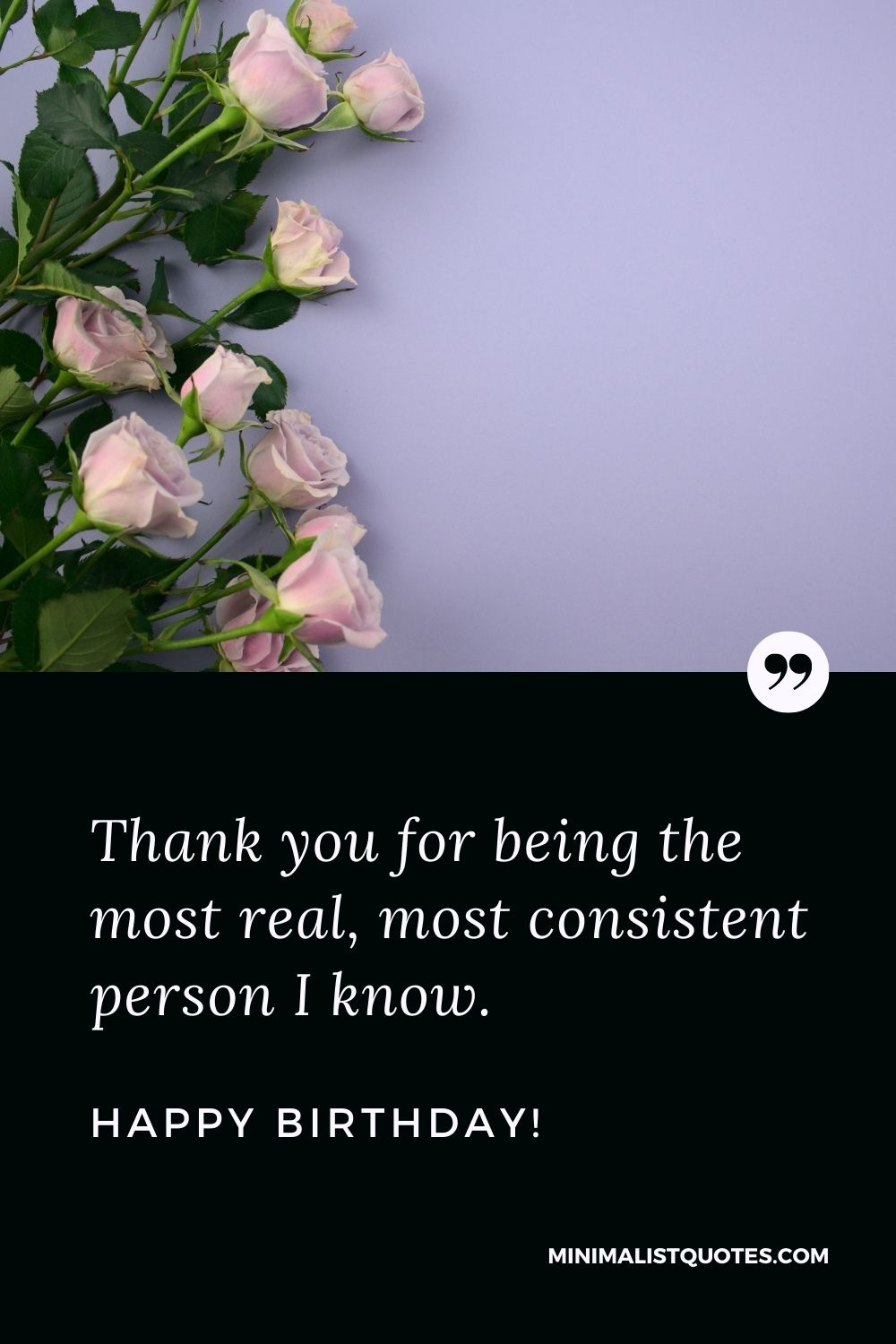 Birthday Quote, Wish & Message With Image: Thank you for being the most real, most consistent person I know. Happy Birthday!