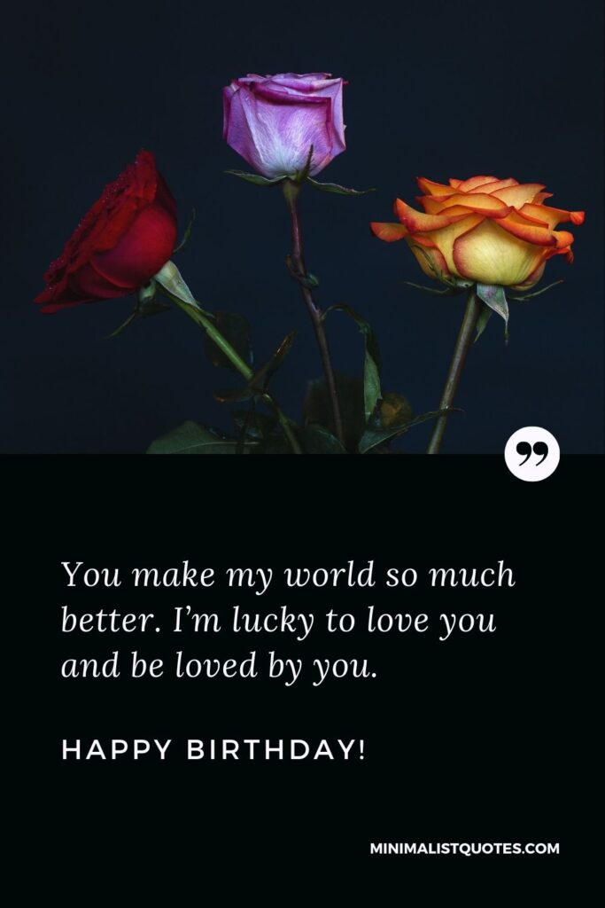 Birthday wishes for husband: You make my world so much better. I'm lucky to love you and be loved by you. Happy Birthday!