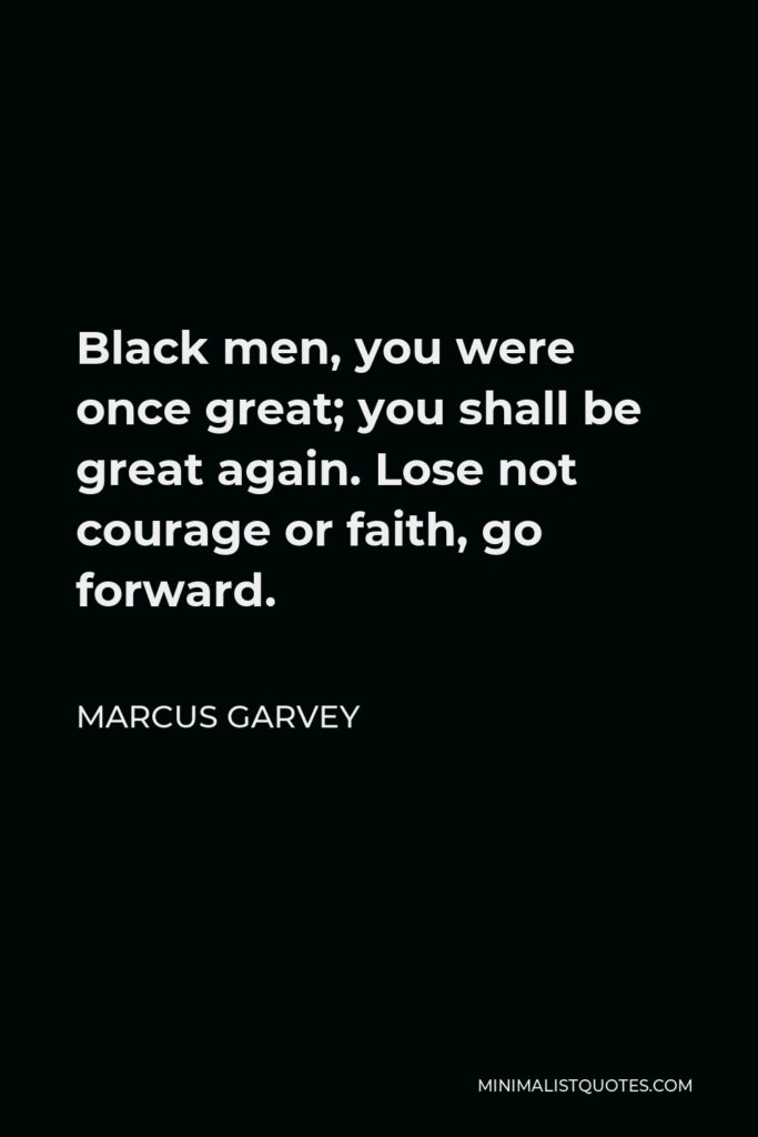 Marcus Garvey Quote - Black men, you were once great; you shall be great again. Lose not courage or faith, go forward.
