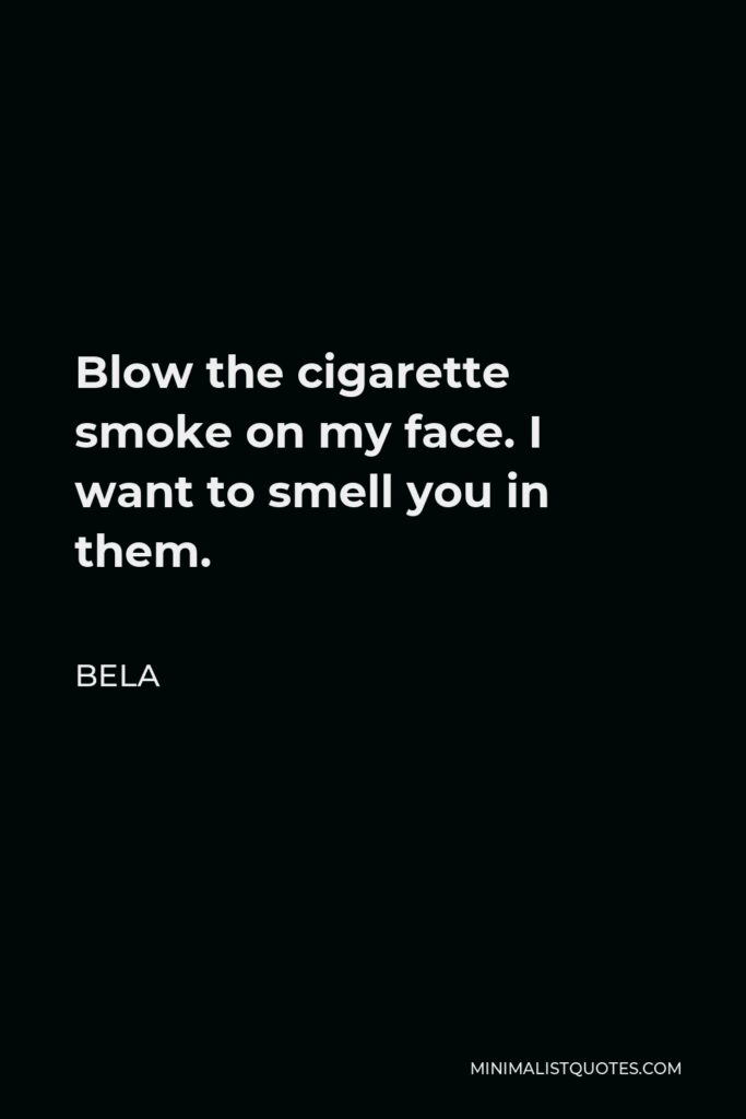 Bela Quote - Blow the cigarette smoke on my face. I want to smell you in them.