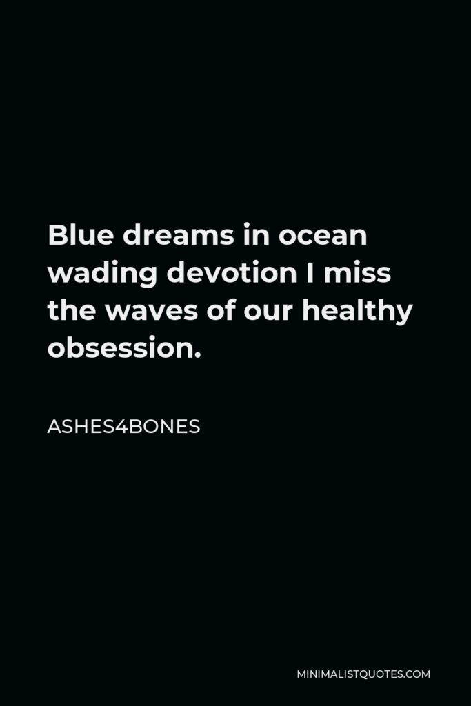 Ashes4bones Quote - Blue dreams in ocean wading devotion I miss the waves of our healthy obsession.