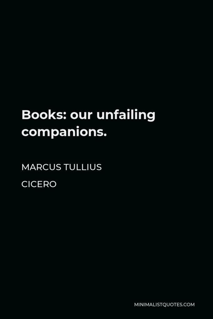 Marcus Tullius Cicero Quote - Books: our unfailing companions.