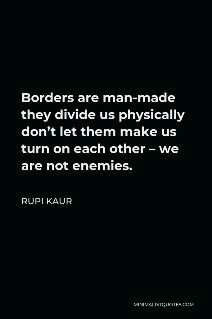 Rupi Kaur Quote - Borders are man-made they divide us physically don't let them make us turn on each other – we are not enemies.