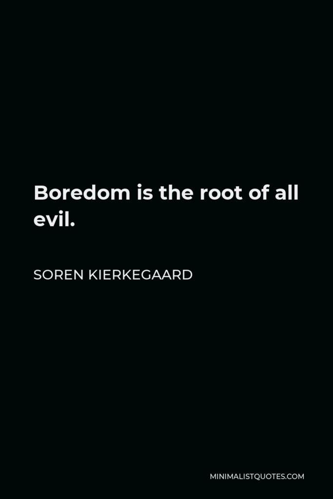 Soren Kierkegaard Quote - Boredom is the root of all evil.