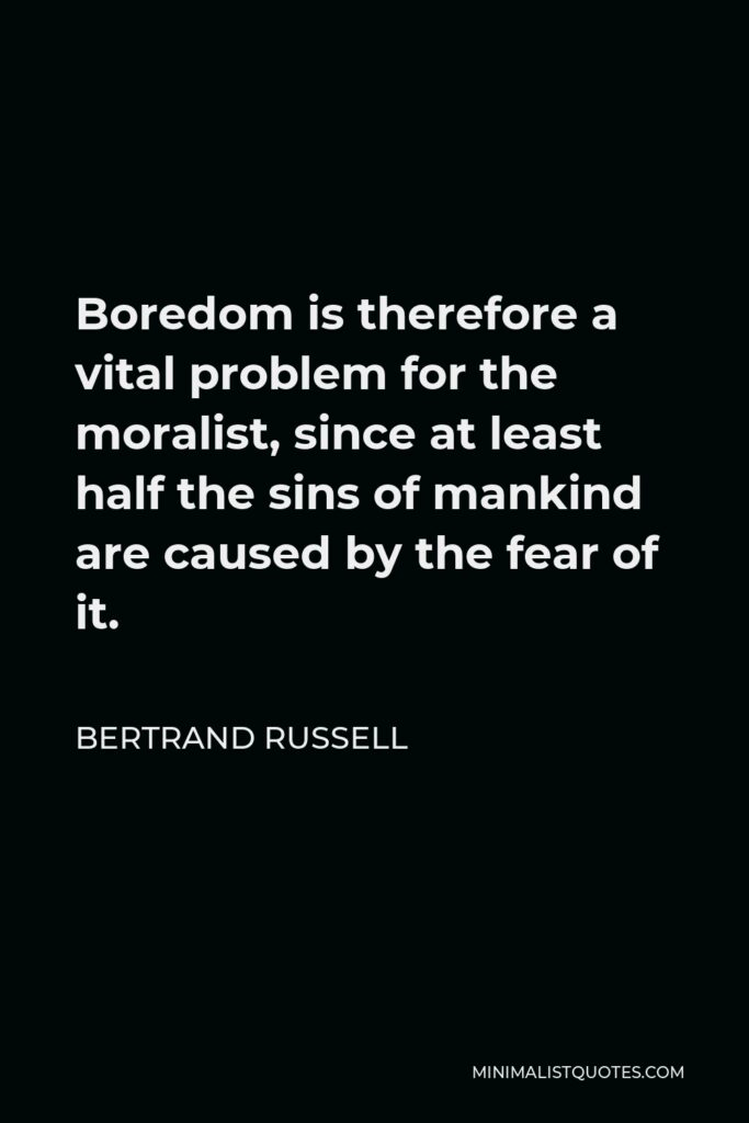 Bertrand Russell Quote - Boredom is therefore a vital problem for the moralist, since at least half the sins of mankind are caused by the fear of it.