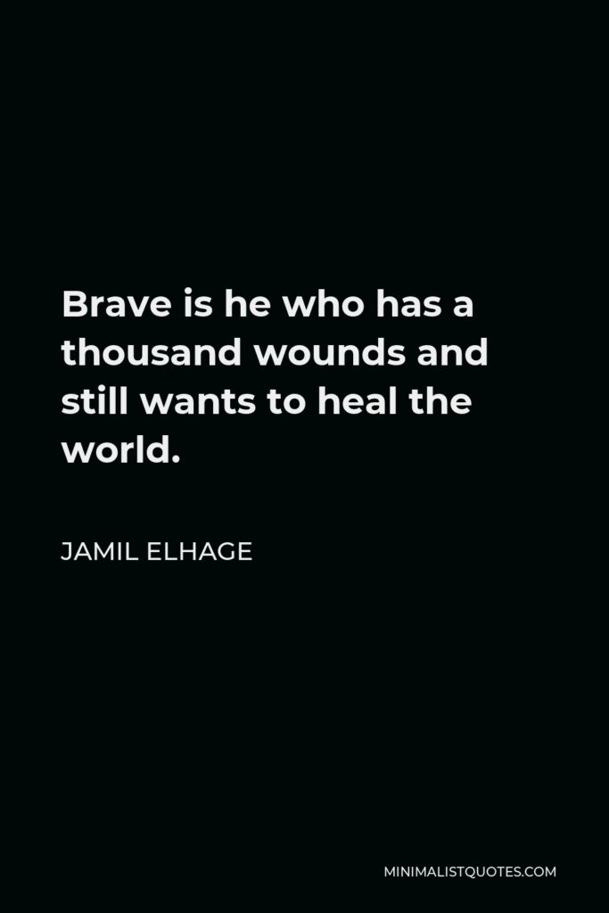 Jamil Elhage Quote - Brave is he who has a thousand wounds and still wants to heal the world.