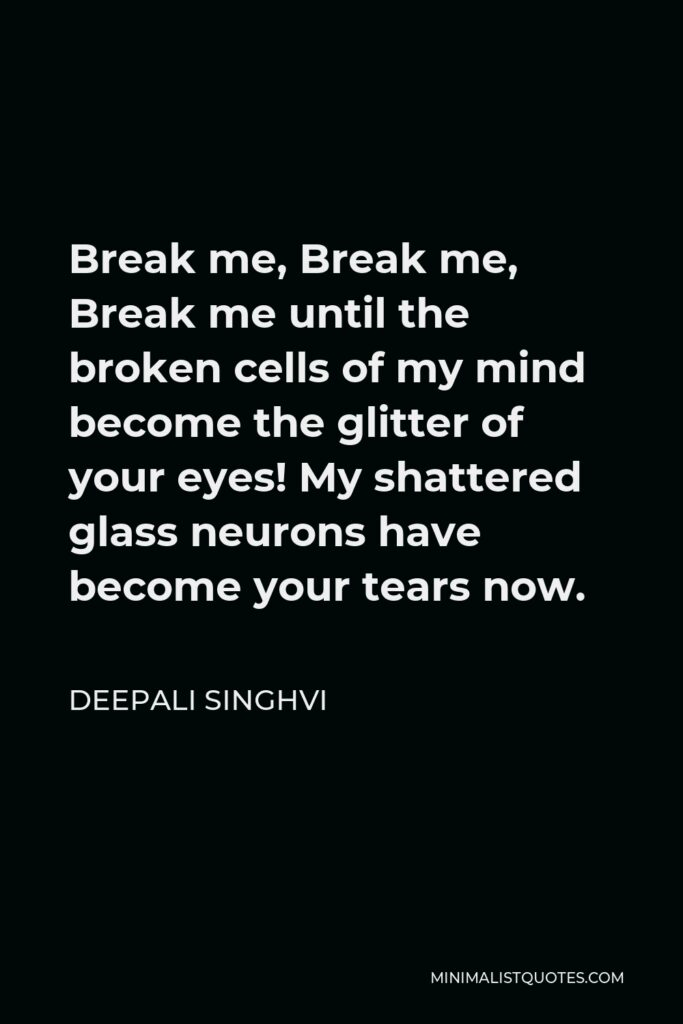 Deepali Singhvi Quote - Break me, Break me, Break me until the broken cells of my mind become the glitter of your eyes! My shattered glass neurons have become your tears now.
