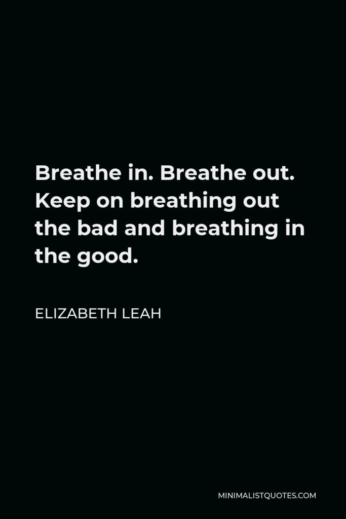 Elizabeth Leah Quote - Breathe in. Breathe out. Keep on breathing out the bad and breathing in the good.