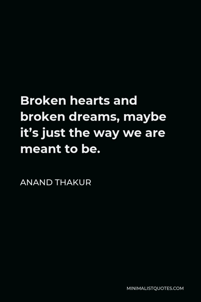 Anand Thakur Quote - Broken hearts and broken dreams, maybe it's just the way we are meant to be.