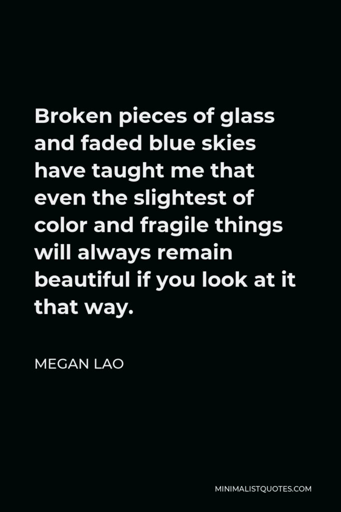 Megan Lao Quote - Broken pieces of glass and faded blue skies have taught me that even the slightest of color and fragile things will always remain beautiful if you look at it that way.
