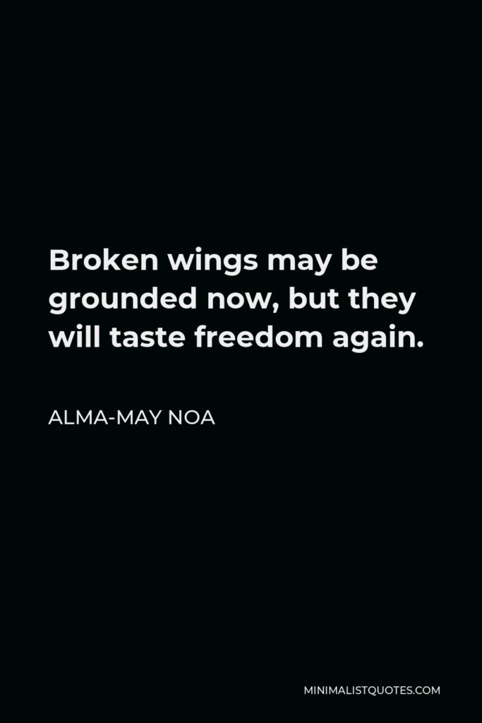 Alma-May Noa Quote - Broken wings may be grounded now, but they will taste freedom again.