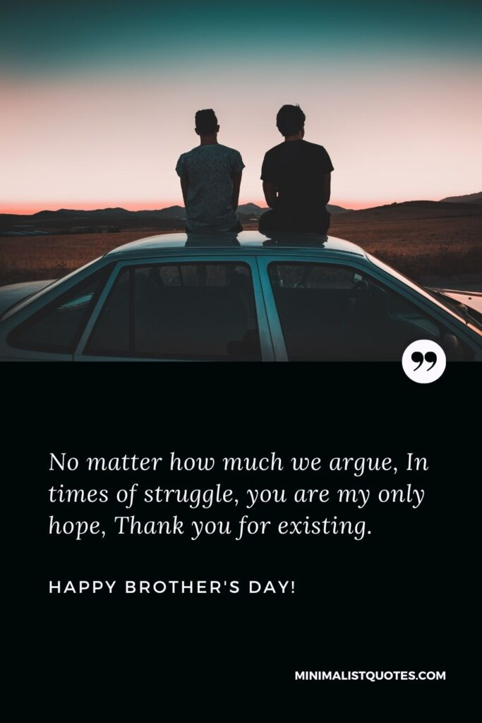 Brother's Day Quote, Wish & Message With Image: No matter how much we argue, In times of struggle, you are my only hope, Thank you for existing. Happy Brothers Day!