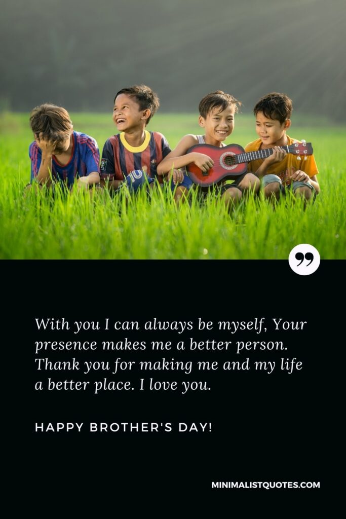 Brothers Day Quote, Wish & Message With Image: With you I can always be myself, Your presence makes me a better person. Thank you for making me and my life a better place. I love you. Happy brothers day!