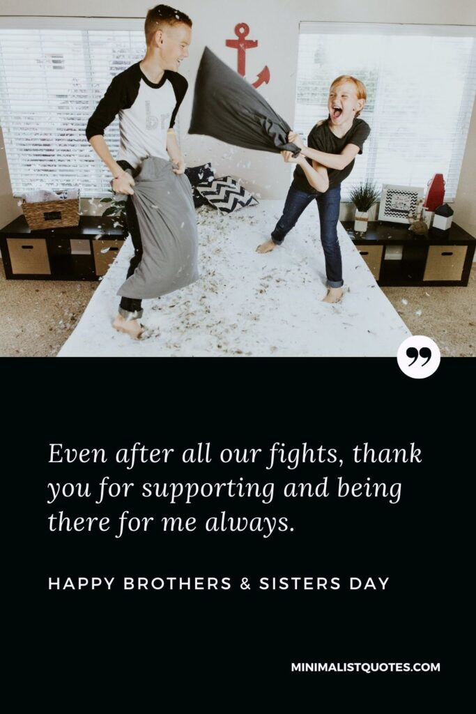 Brothers & Sisters Day Quote, Wish & Message With Image: Even after all our fights, thank you for supporting and being there for me always. Happy Brothers & Sisters Day!