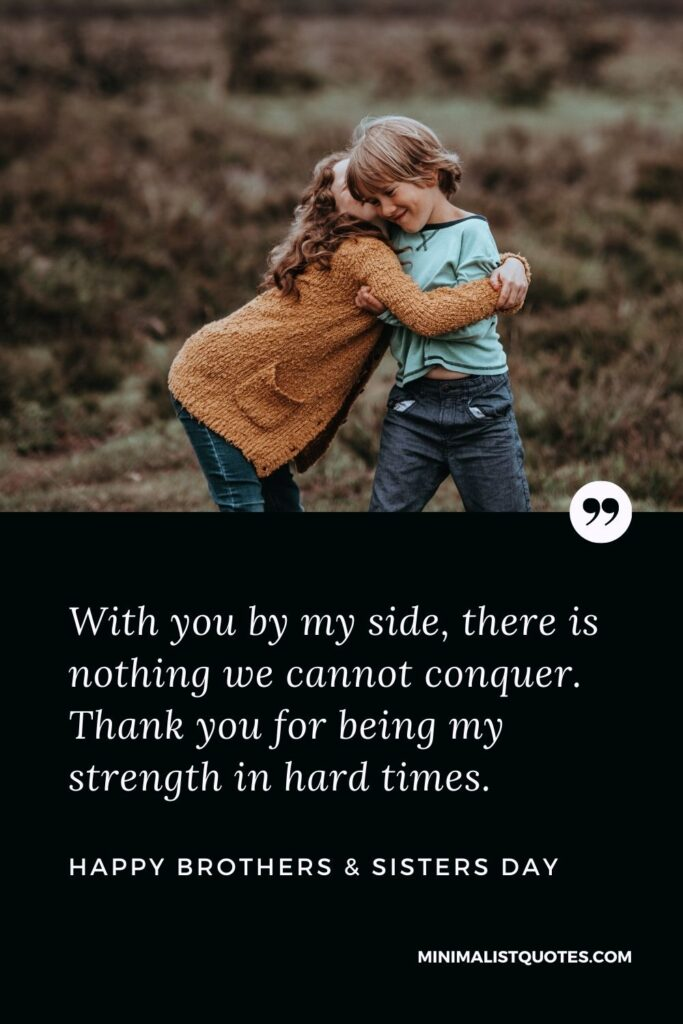 Brothers & Sisters Day Quote, Wish & Message With Image: With you by my side, there is nothing we cannot conquer. Thank you for being my strength in hard times. Happy Brothers & Sisters Day!