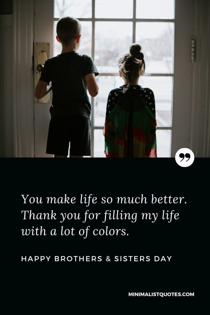 Brother's & Sister's Day Quote, Wish & Message With Image: You make life so much better. Thank you for filling my life with a lot of colors. Happy Brothers & Sisters Day!
