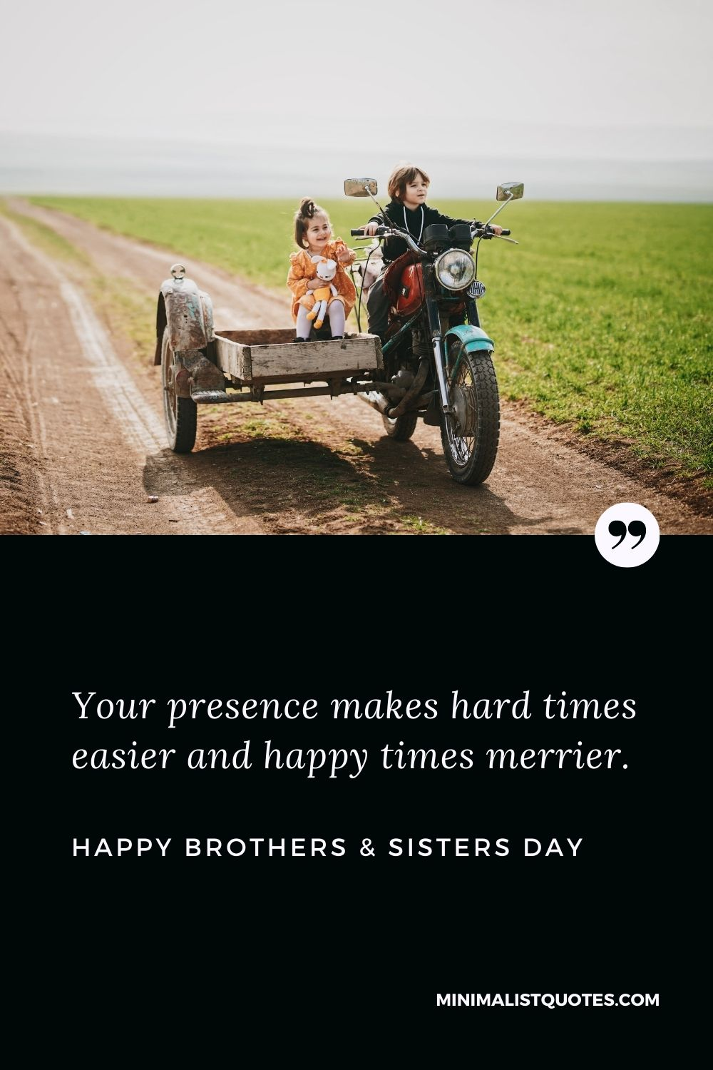 Brother's & Sister's Day Quote, Wish & Message With Image: Your presence makes hard times easier and happy times merrier. Happy Brothers & Sisters Day!