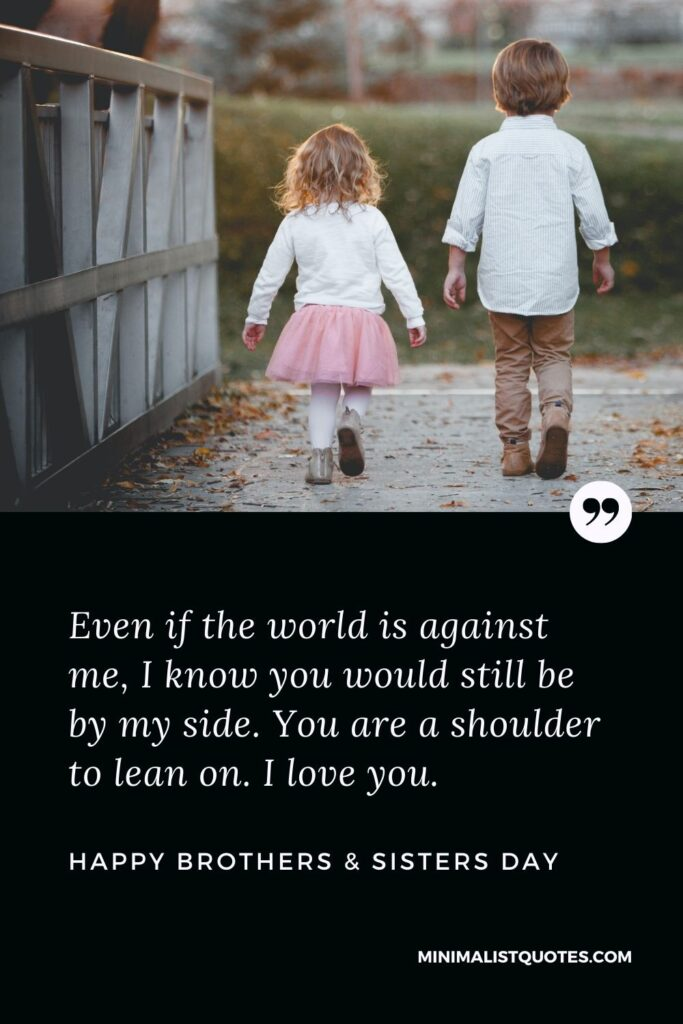 Brothers & Sisters Day Quote, Wish & Message With Image: Even if the world is against me, I know you would still be by my side. You are a shoulder to lean on. I love you. Happy Brothers & Sisters Day!