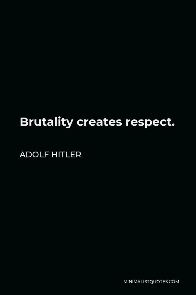 Adolf Hitler Quote - Brutality creates respect.