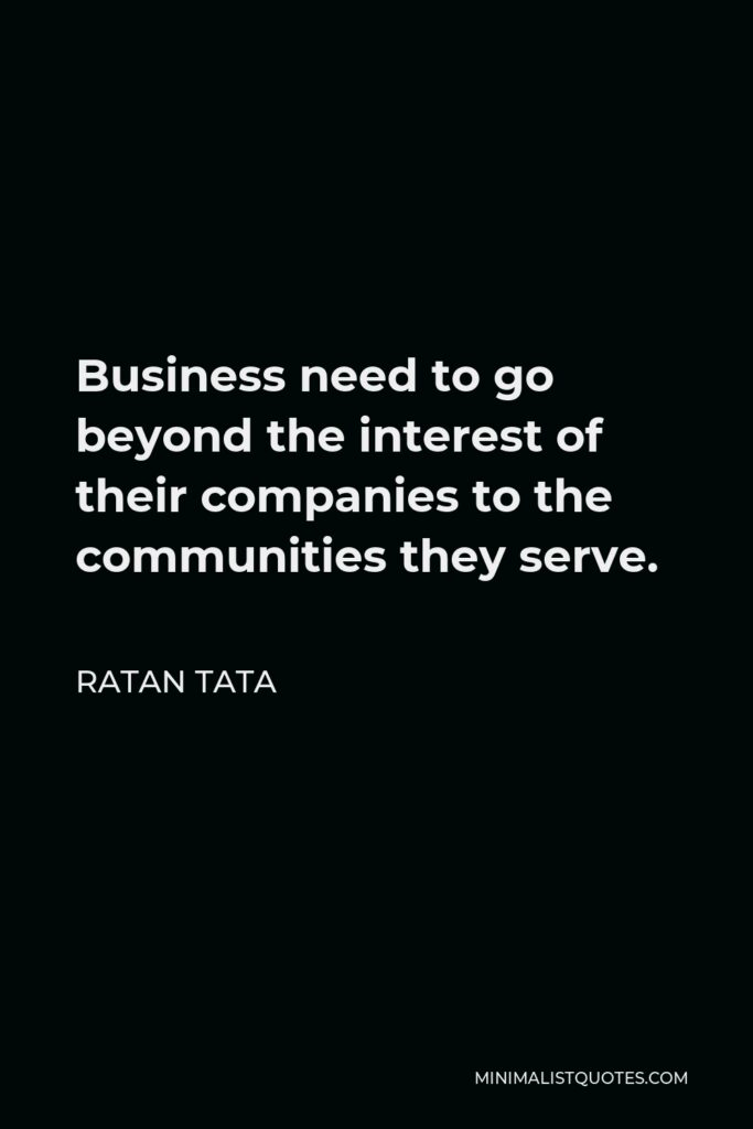Ratan Tata Quote - Business need to go beyond the interest of their companies to the communities they serve.