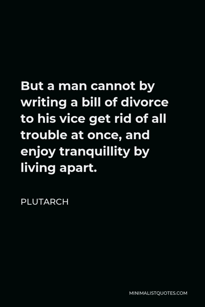 Plutarch Quote - But a man cannot by writing a bill of divorce to his vice get rid of all trouble at once, and enjoy tranquillity by living apart.