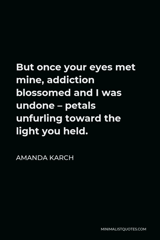 Amanda Karch Quote - But once your eyes met mine, addiction blossomed and I was undone – petals unfurling toward the light you held.