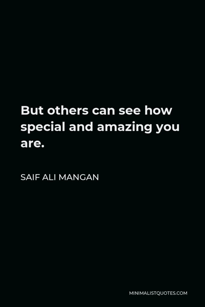 Saif Ali Mangan Quote - But others can see how special and amazing you are.