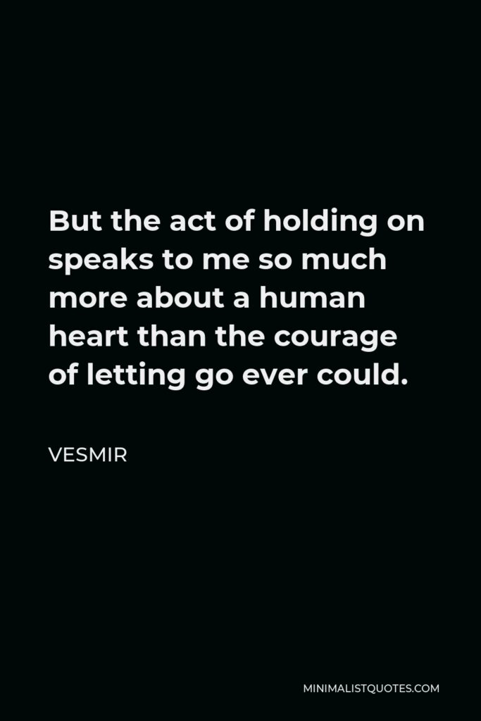 Vesmir Quote - But the act of holding on speaks to me so much more about a human heart than the courage of letting go ever could.
