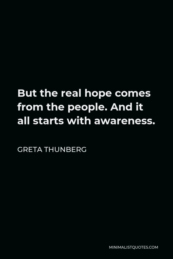 Greta Thunberg Quote - But the real hope comes from the people. And it all starts with awareness.