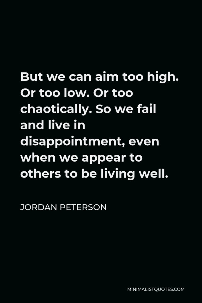 Jordan Peterson Quote - But we can aim too high. Or too low. Or too chaotically. So we fail and live in disappointment, even when we appear to others to be living well.