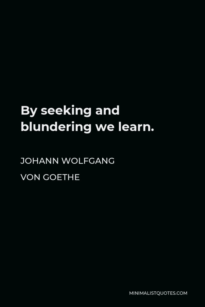 Johann Wolfgang von Goethe Quote - By seeking and blundering we learn.