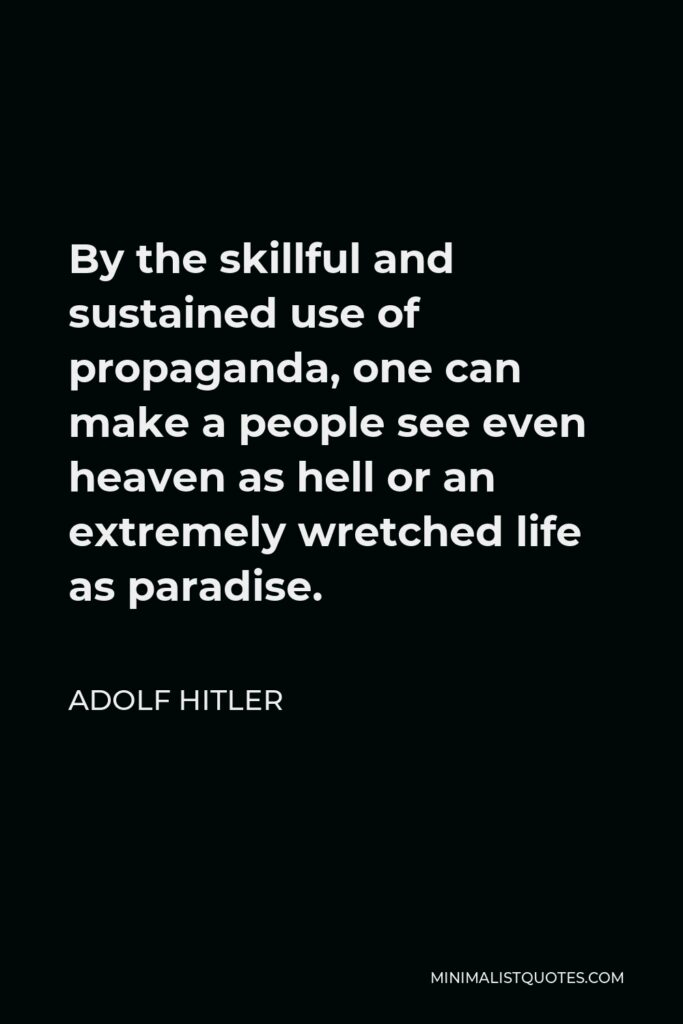 Adolf Hitler Quote - By the skillful and sustained use of propaganda, one can make a people see even heaven as hell or an extremely wretched life as paradise.