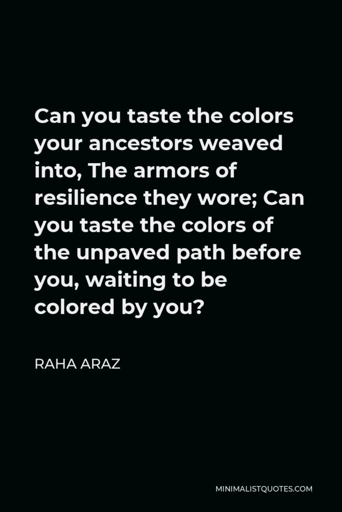 Raha Araz Quote - Can you taste the colors your ancestors weaved into, The armors of resilience they wore; Can you taste the colors of the unpaved path before you, waiting to be colored by you?